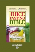 The Juice Fasting Bible: Discover the Power of All-Juice Diets to Restore Good Health, Lose Weight and Increase Vitality